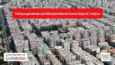 Türkiye genelinde acil Dönüştürülecek Konut Sayısı 6,7 milyon!