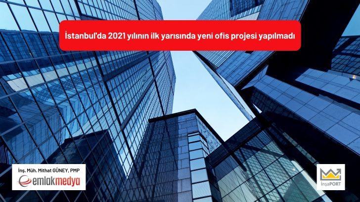 İstanbul'da 2021 yılının ilk yarısında yeni ofis projesi yapılmadı!